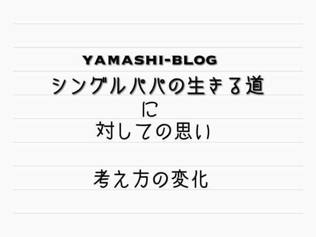 yamashi-blog シングルパパの生きる道に対しての思い 考え方の変化