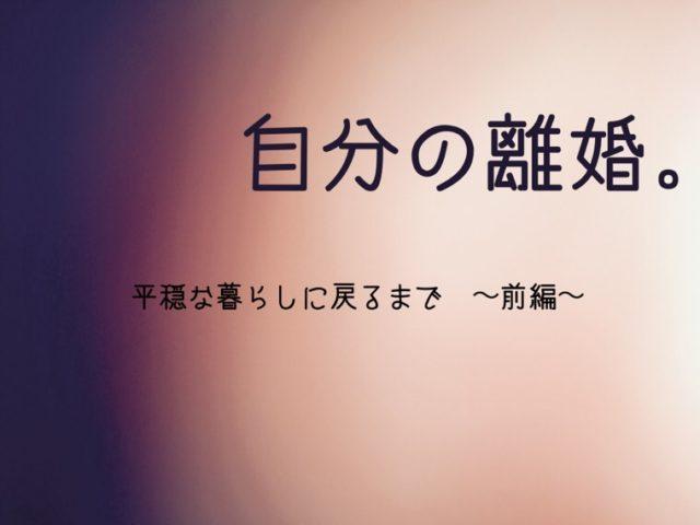 自分の離婚。平穏な暮らしに戻るまで 〜前編〜