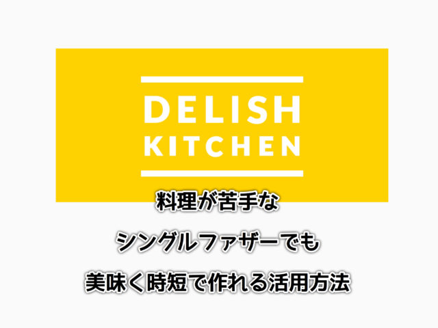 [デリッシュキッチン] 料理が苦手なシングルファザーでも美味く時短で作れる活用方法